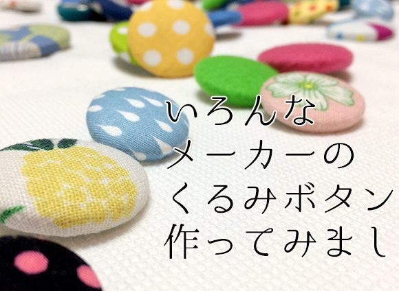 DIY Covered buttons from various manufacturers in Japanいろんなメーカーのくるみボタン(カバードボタン・つつみボタン)を作ってみました